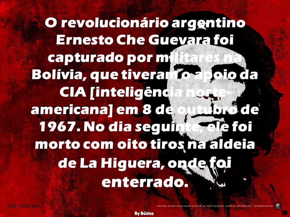 O revolucionário argentino Ernesto Che Guevara foi capturado por militares na Bolívia, que tiveram o apoio da CIA [inteligência norte-americana] em 8 de outubro de 1967. No dia seguinte, ele foi morto com oito tiros na aldeia de La Higuera, onde foi enterrado.